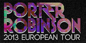 Porter Robinson Releases Full European 2013 Tour Dates!