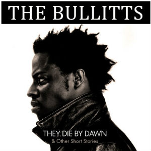 The Bullitts' Debut Album 'They Die By Dawn And Other Stories' Is Out Now