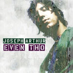 Joseph Arthur - Even Tho (14 Floor Records 26/09/2005) - Single Review